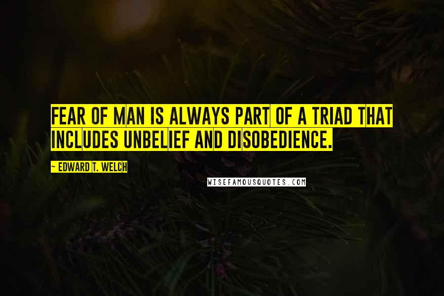 Edward T. Welch quotes: Fear of man is always part of a triad that includes unbelief and disobedience.