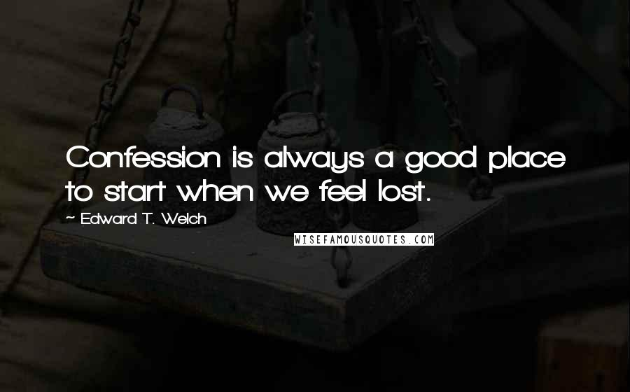 Edward T. Welch quotes: Confession is always a good place to start when we feel lost.