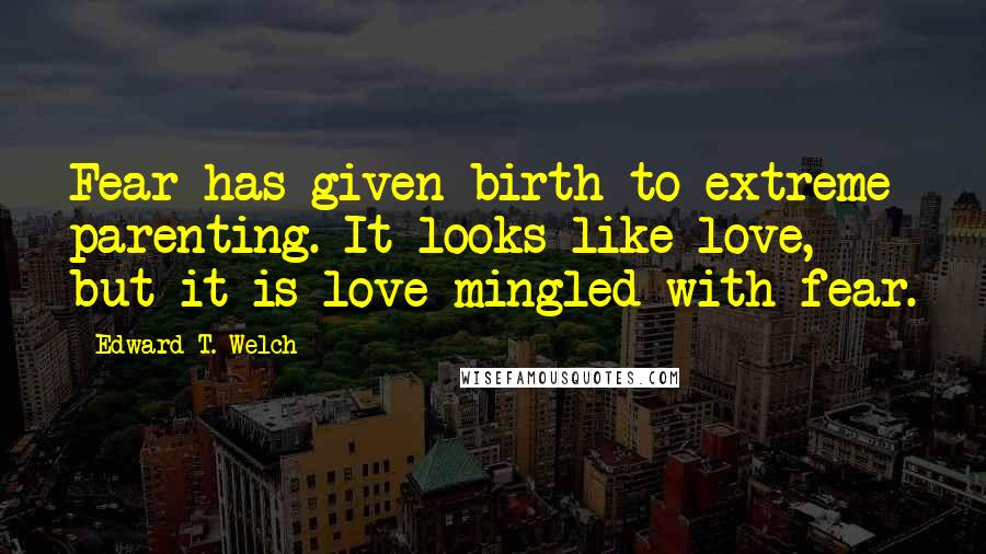 Edward T. Welch quotes: Fear has given birth to extreme parenting. It looks like love, but it is love mingled with fear.