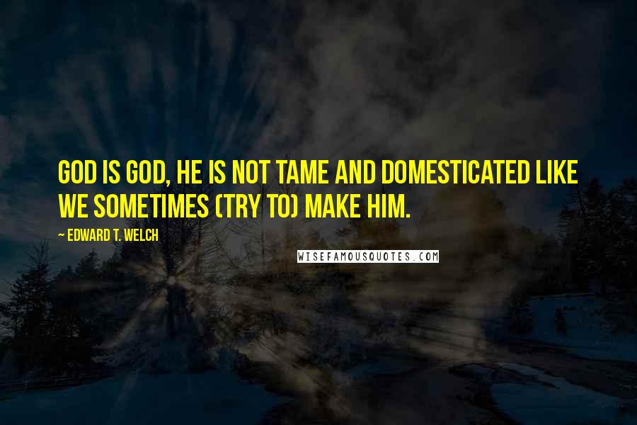 Edward T. Welch quotes: God is God, He is not tame and domesticated like we sometimes (try to) make Him.