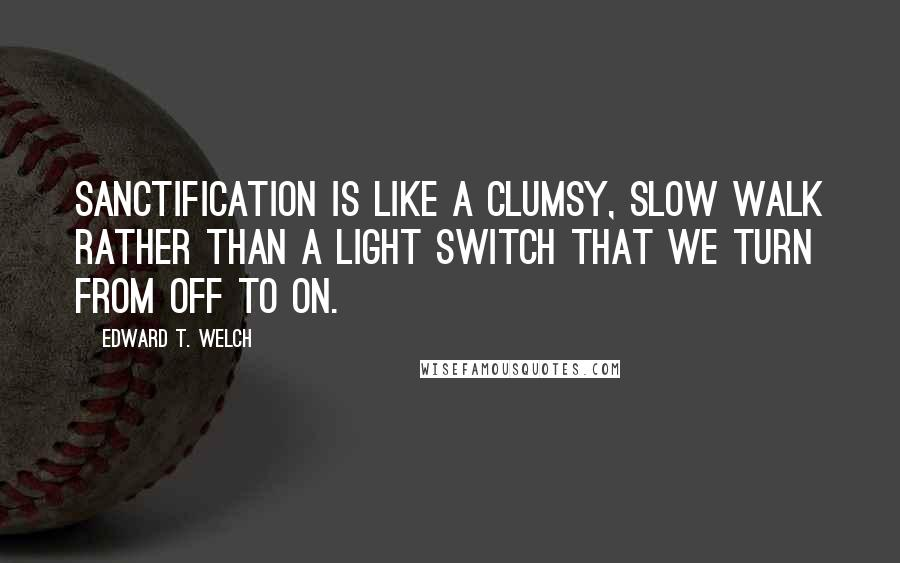 Edward T. Welch quotes: Sanctification is like a clumsy, slow walk rather than a light switch that we turn from off to on.
