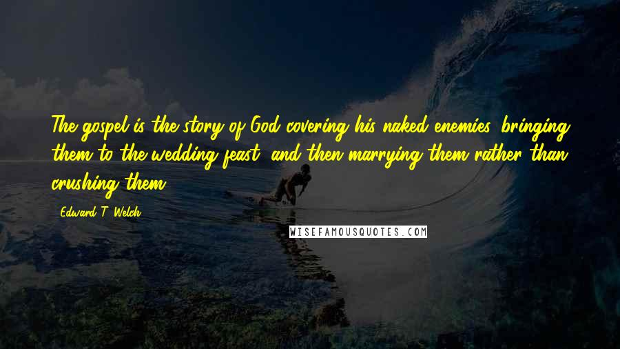 Edward T. Welch quotes: The gospel is the story of God covering his naked enemies, bringing them to the wedding feast, and then marrying them rather than crushing them.