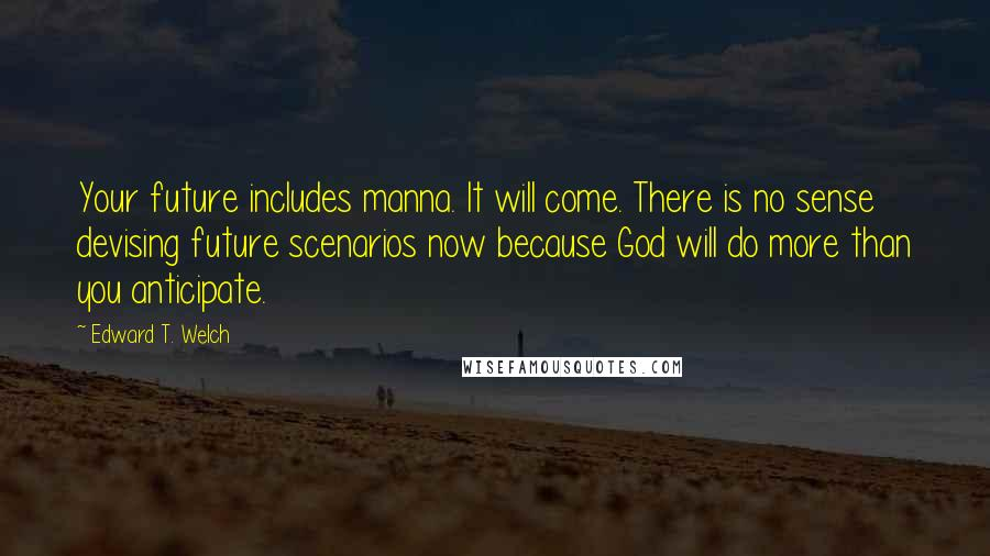 Edward T. Welch quotes: Your future includes manna. It will come. There is no sense devising future scenarios now because God will do more than you anticipate.
