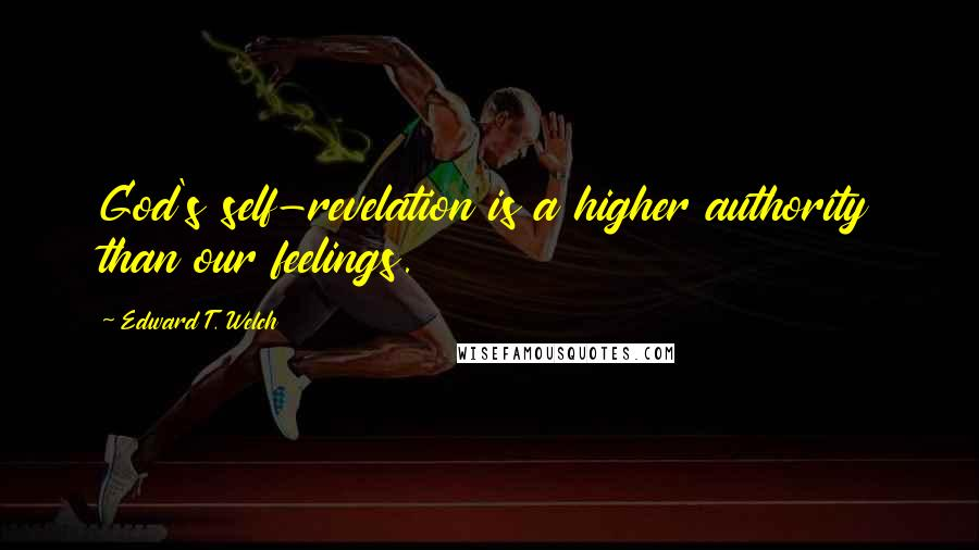 Edward T. Welch quotes: God's self-revelation is a higher authority than our feelings.