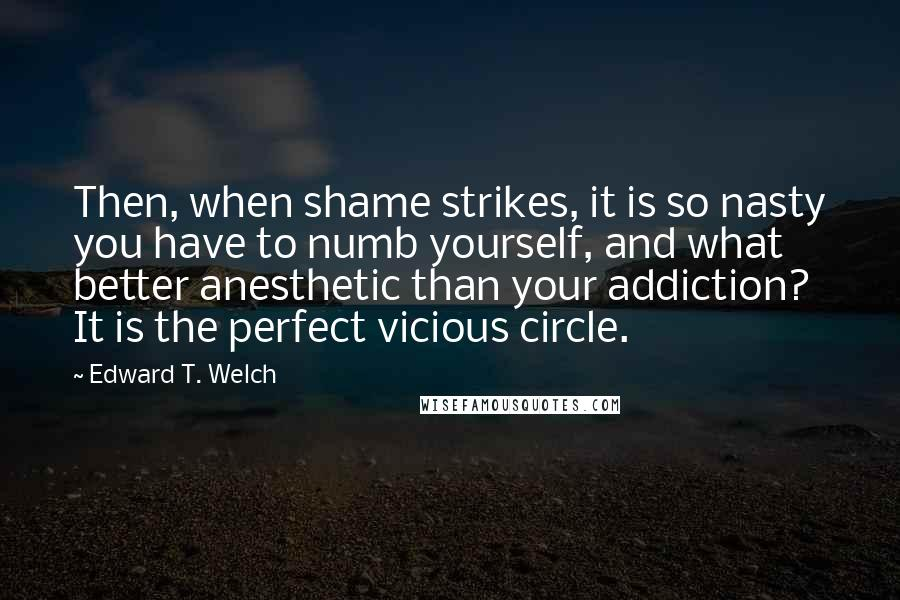 Edward T. Welch quotes: Then, when shame strikes, it is so nasty you have to numb yourself, and what better anesthetic than your addiction? It is the perfect vicious circle.