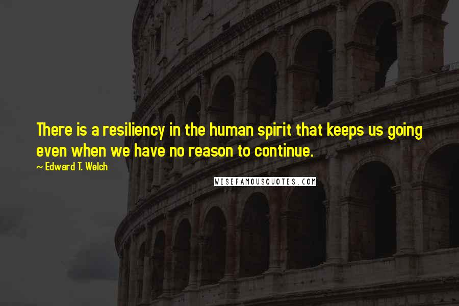 Edward T. Welch quotes: There is a resiliency in the human spirit that keeps us going even when we have no reason to continue.