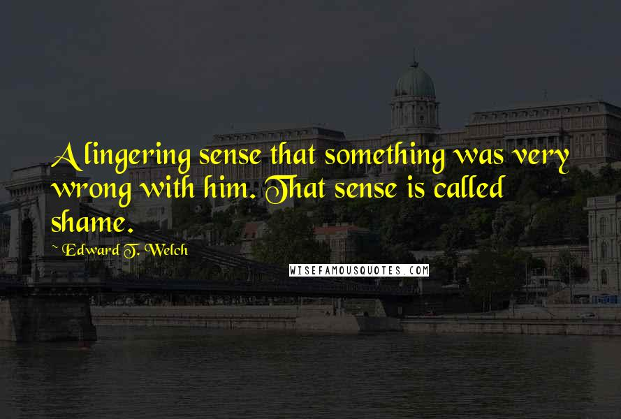Edward T. Welch quotes: A lingering sense that something was very wrong with him. That sense is called shame.