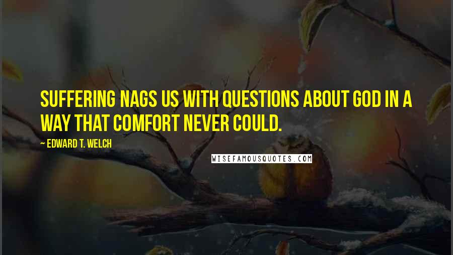 Edward T. Welch quotes: Suffering nags us with questions about God in a way that comfort never could.