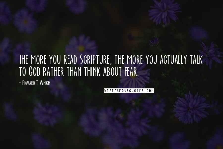 Edward T. Welch quotes: The more you read Scripture, the more you actually talk to God rather than think about fear.