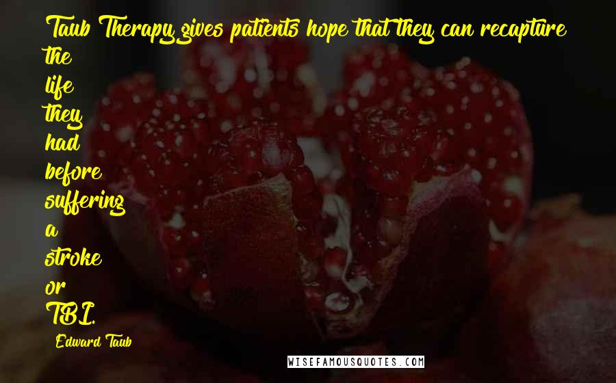 Edward Taub quotes: Taub Therapy gives patients hope that they can recapture the life they had before suffering a stroke or TBI.