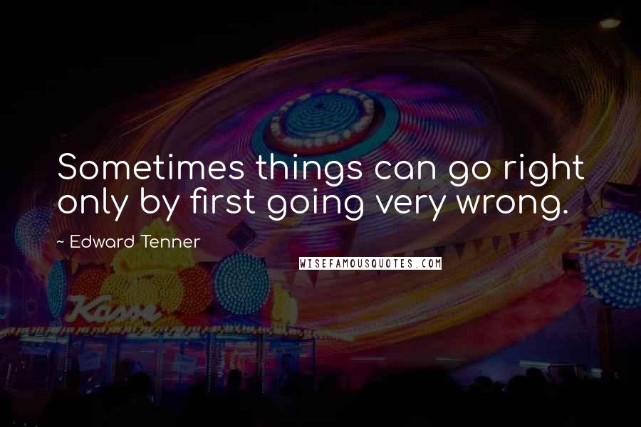 Edward Tenner quotes: Sometimes things can go right only by first going very wrong.