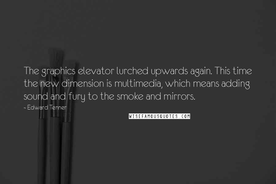 Edward Tenner quotes: The graphics elevator lurched upwards again. This time the new dimension is multimedia, which means adding sound and fury to the smoke and mirrors.