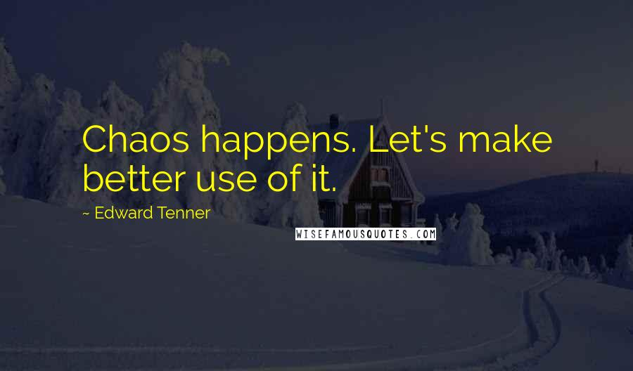 Edward Tenner quotes: Chaos happens. Let's make better use of it.