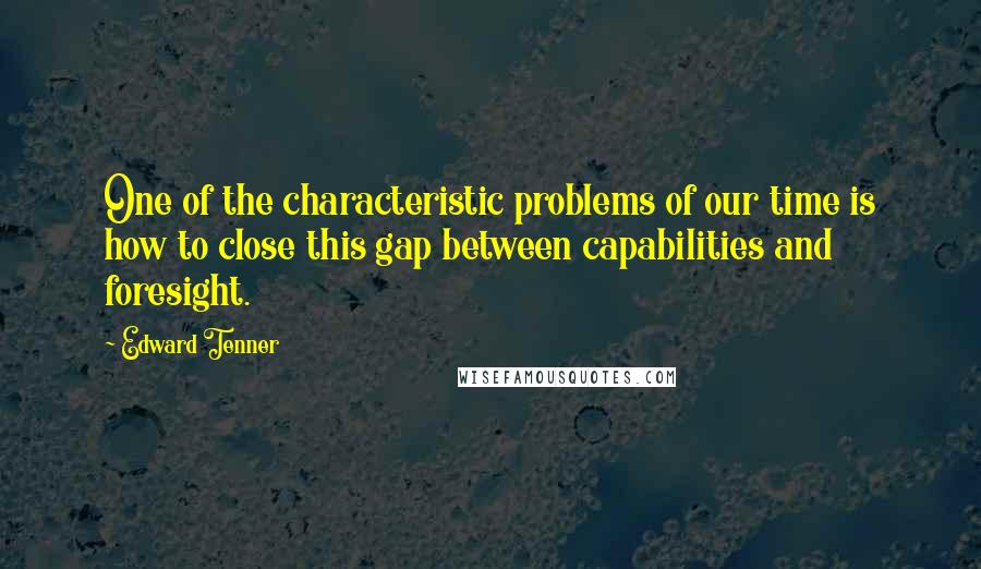 Edward Tenner quotes: One of the characteristic problems of our time is how to close this gap between capabilities and foresight.