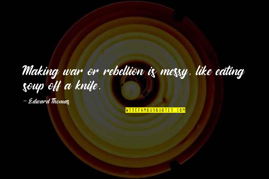 Edward Thomas Quotes By Edward Thomas: Making war or rebellion is messy, like eating