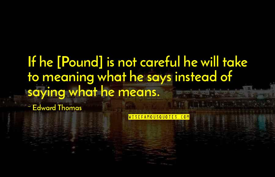 Edward Thomas Quotes By Edward Thomas: If he [Pound] is not careful he will