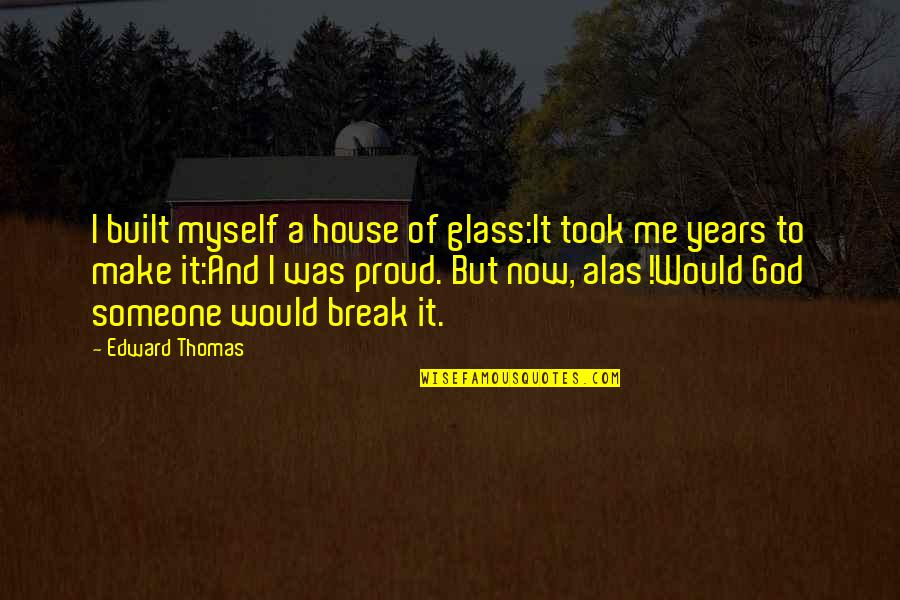 Edward Thomas Quotes By Edward Thomas: I built myself a house of glass:It took