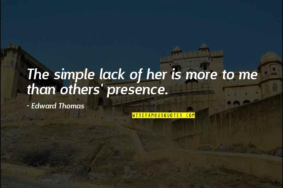 Edward Thomas Quotes By Edward Thomas: The simple lack of her is more to