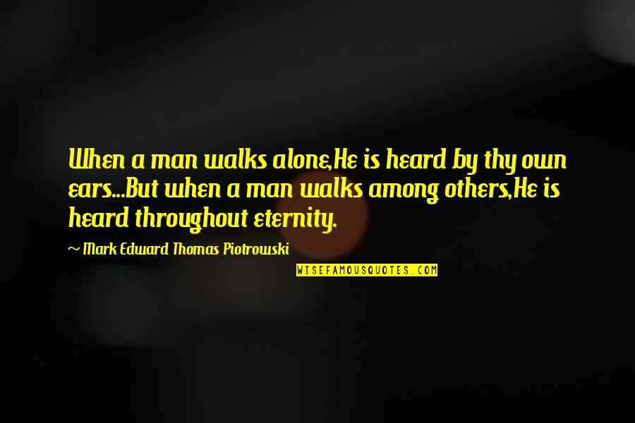 Edward Thomas Quotes By Mark Edward Thomas Piotrowski: When a man walks alone,He is heard by