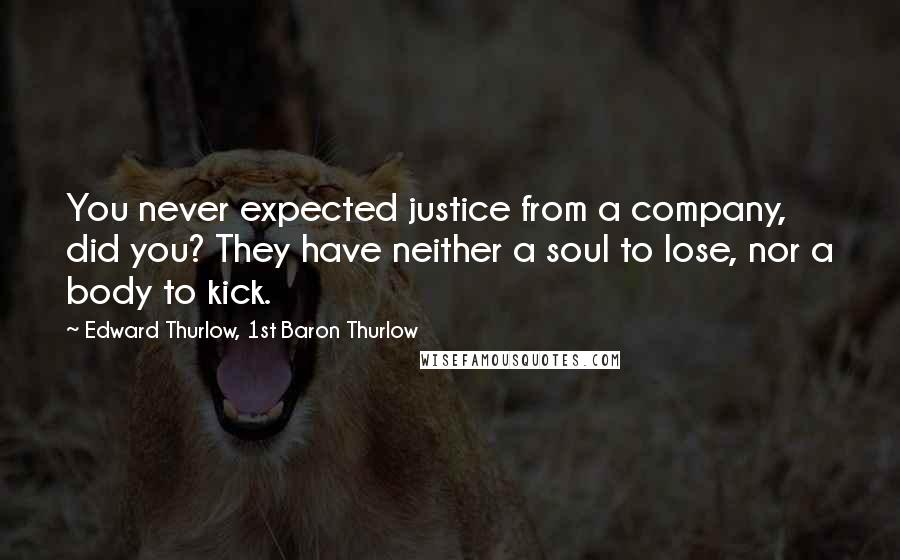 Edward Thurlow, 1st Baron Thurlow quotes: You never expected justice from a company, did you? They have neither a soul to lose, nor a body to kick.