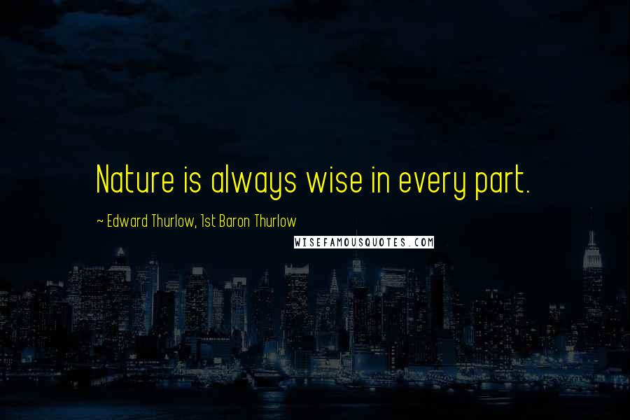 Edward Thurlow, 1st Baron Thurlow quotes: Nature is always wise in every part.