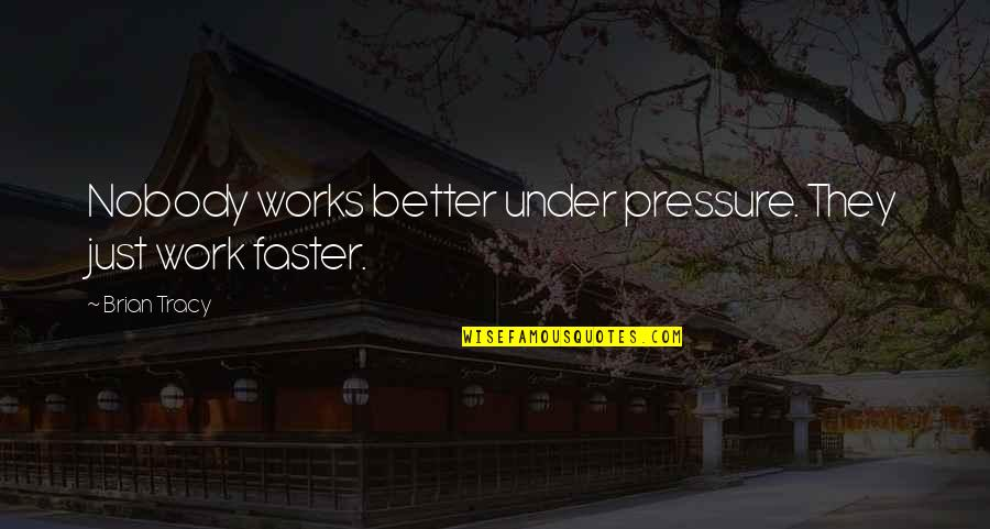Edward Tudor Quotes By Brian Tracy: Nobody works better under pressure. They just work