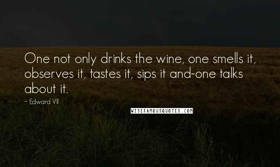 Edward VII quotes: One not only drinks the wine, one smells it, observes it, tastes it, sips it and-one talks about it.