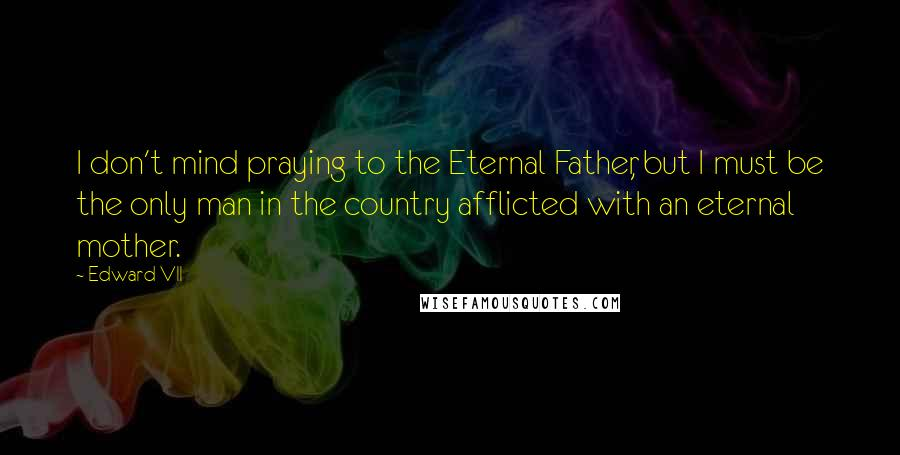Edward VII quotes: I don't mind praying to the Eternal Father, but I must be the only man in the country afflicted with an eternal mother.