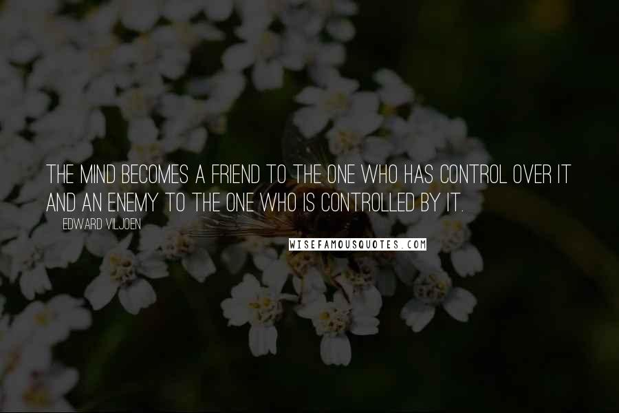 Edward Viljoen quotes: The mind becomes a friend to the one who has control over it and an enemy to the one who is controlled by it.