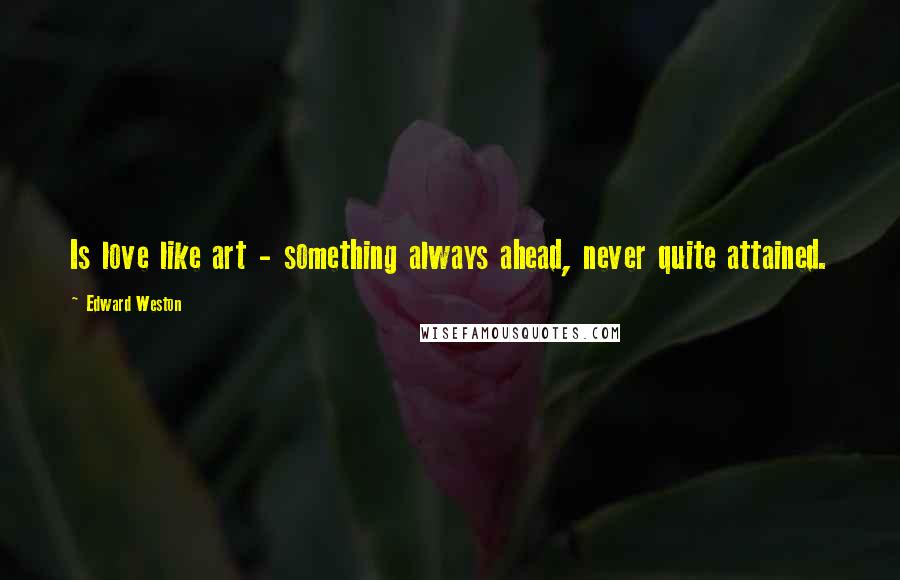 Edward Weston quotes: Is love like art - something always ahead, never quite attained.