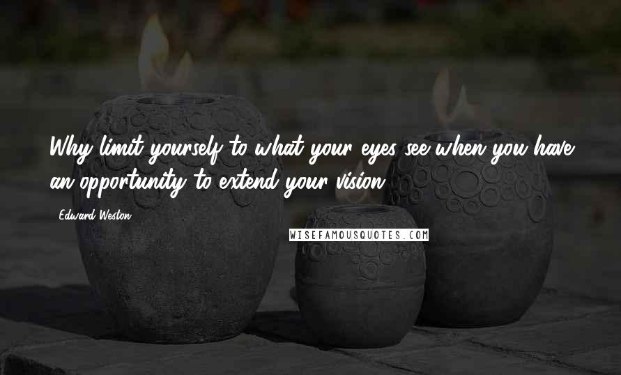 Edward Weston quotes: Why limit yourself to what your eyes see when you have an opportunity to extend your vision?