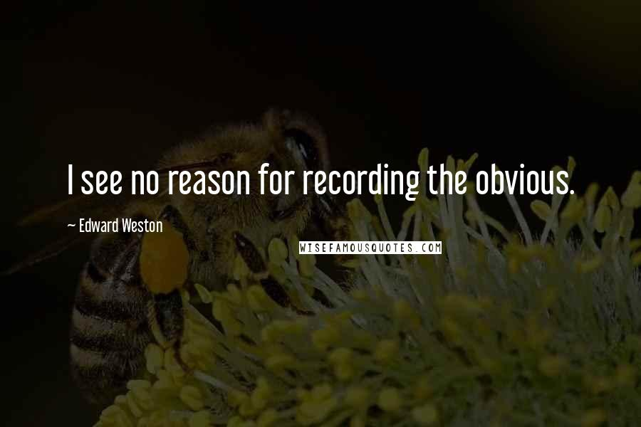 Edward Weston quotes: I see no reason for recording the obvious.