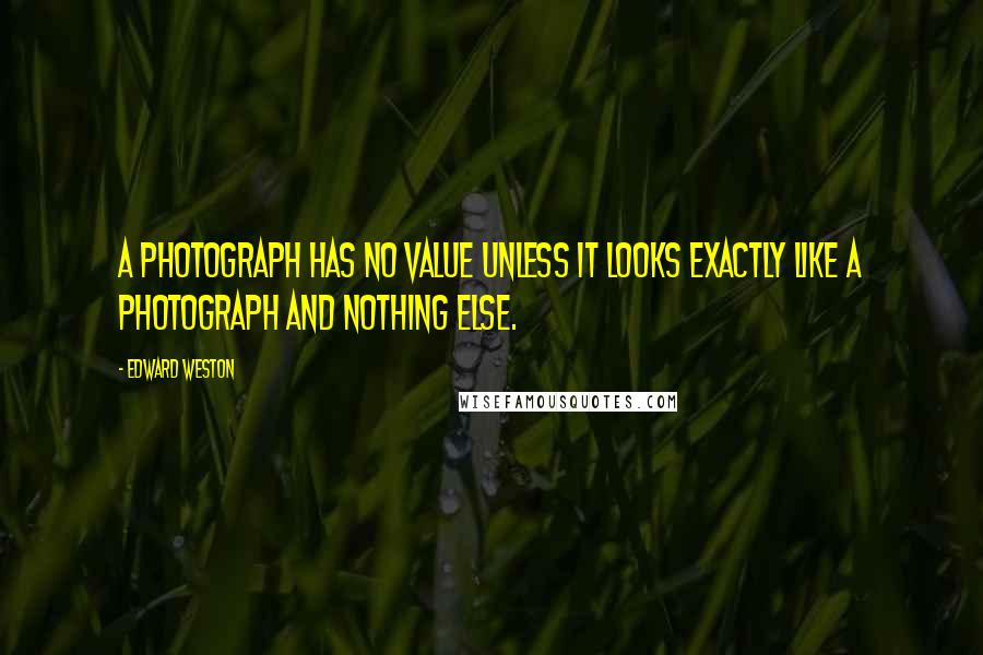Edward Weston quotes: A photograph has no value unless it looks exactly like a photograph and nothing else.