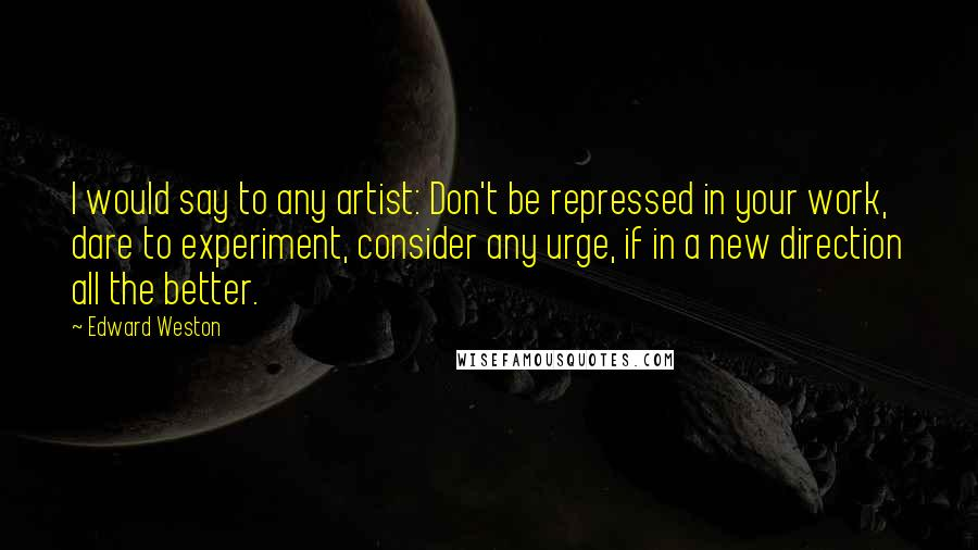 Edward Weston quotes: I would say to any artist: Don't be repressed in your work, dare to experiment, consider any urge, if in a new direction all the better.