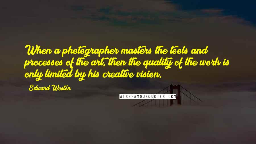 Edward Weston quotes: When a photographer masters the tools and processes of the art, then the quality of the work is only limited by his creative vision.