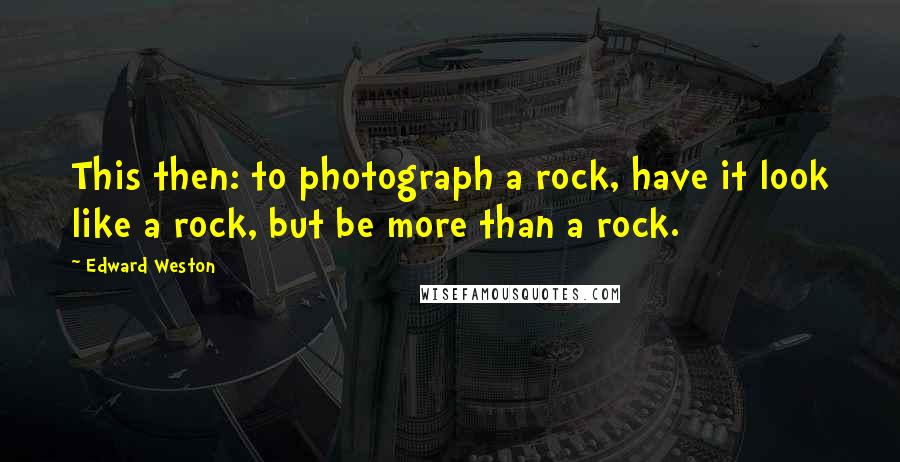 Edward Weston quotes: This then: to photograph a rock, have it look like a rock, but be more than a rock.