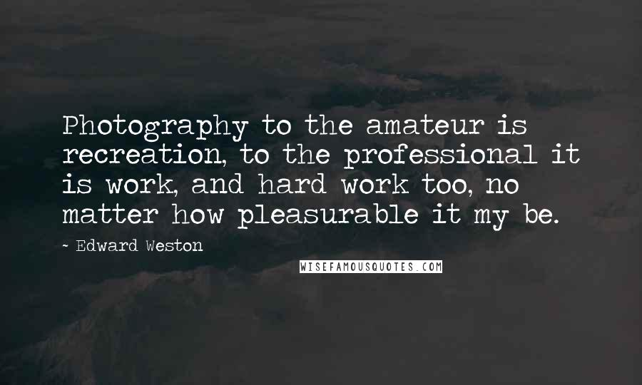 Edward Weston quotes: Photography to the amateur is recreation, to the professional it is work, and hard work too, no matter how pleasurable it my be.