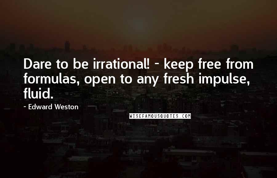 Edward Weston quotes: Dare to be irrational! - keep free from formulas, open to any fresh impulse, fluid.