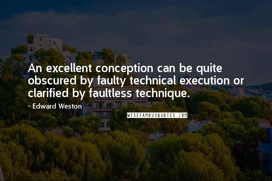 Edward Weston quotes: An excellent conception can be quite obscured by faulty technical execution or clarified by faultless technique.