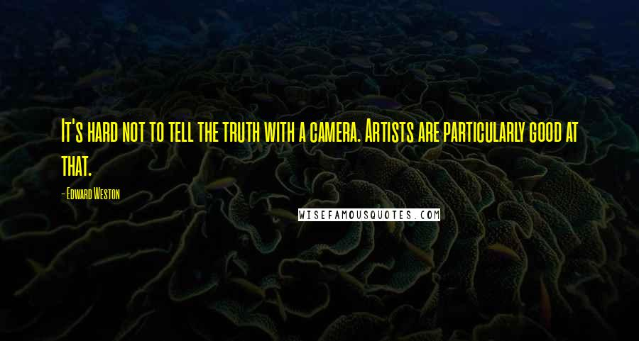 Edward Weston quotes: It's hard not to tell the truth with a camera. Artists are particularly good at that.