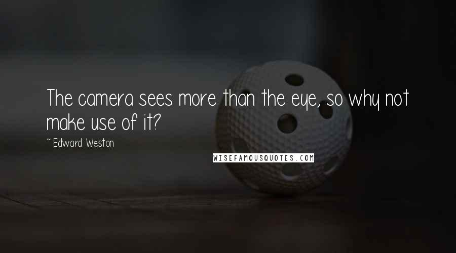 Edward Weston quotes: The camera sees more than the eye, so why not make use of it?