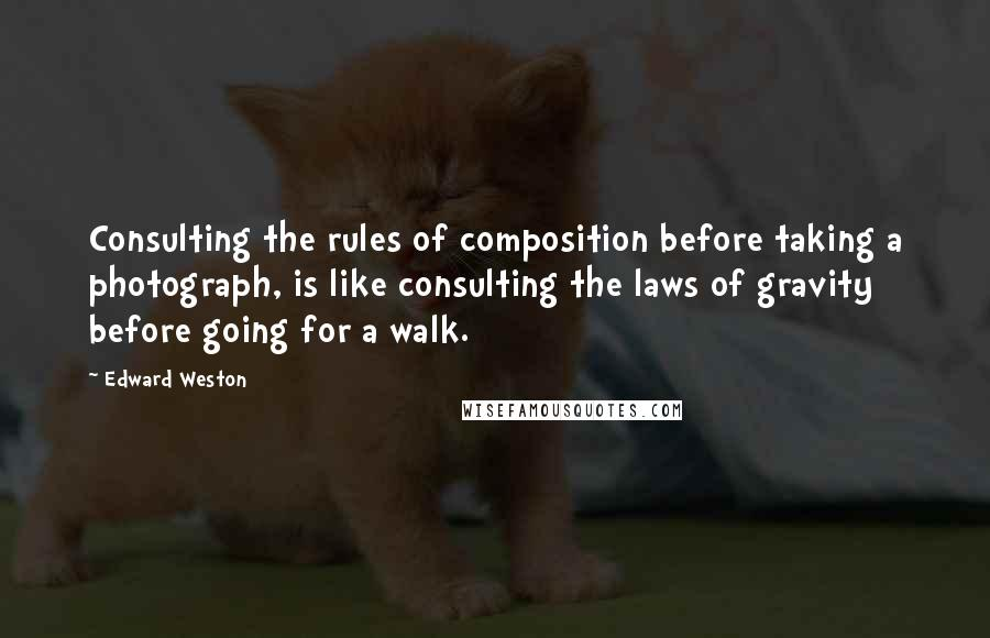 Edward Weston quotes: Consulting the rules of composition before taking a photograph, is like consulting the laws of gravity before going for a walk.