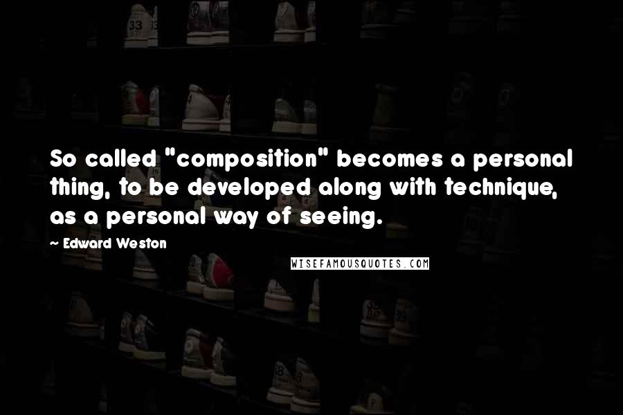 "Edward Weston quotes: So called ""composition"" becomes a personal thing, to be developed along with technique, as a personal way of seeing."