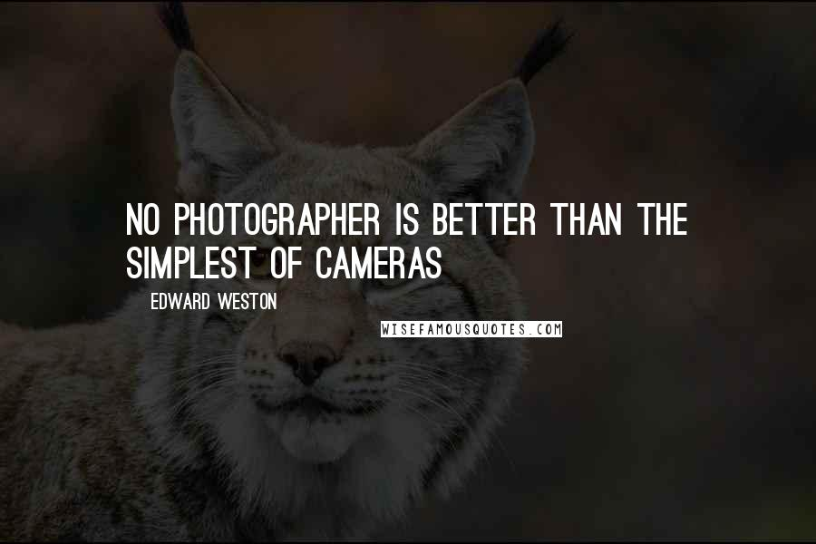Edward Weston quotes: No photographer is better than the simplest of cameras