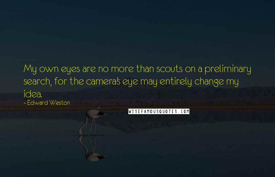 Edward Weston quotes: My own eyes are no more than scouts on a preliminary search, for the camera's eye may entirely change my idea.