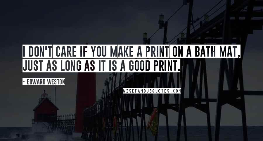 Edward Weston quotes: I don't care if you make a print on a bath mat, just as long as it is a good print.