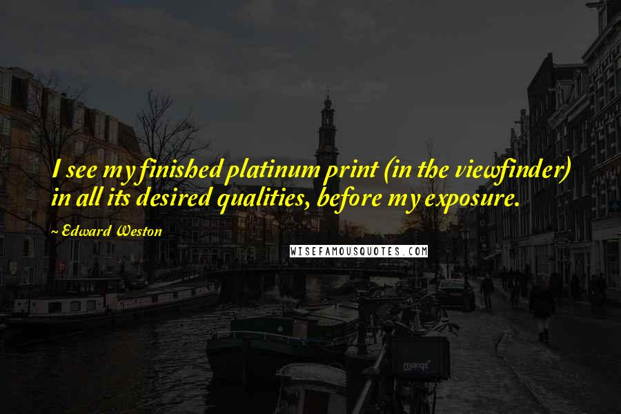 Edward Weston quotes: I see my finished platinum print (in the viewfinder) in all its desired qualities, before my exposure.