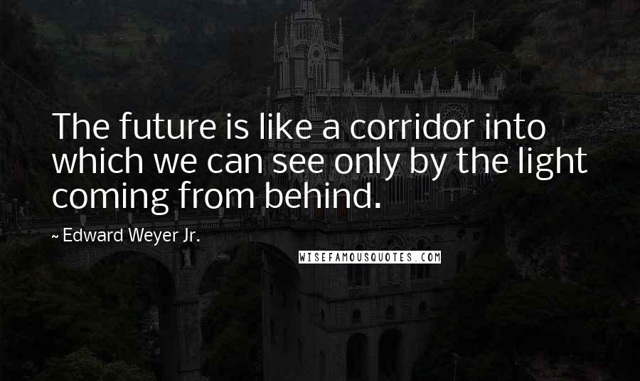Edward Weyer Jr. quotes: The future is like a corridor into which we can see only by the light coming from behind.