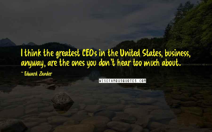 Edward Zander quotes: I think the greatest CEOs in the United States, business, anyway, are the ones you don't hear too much about.