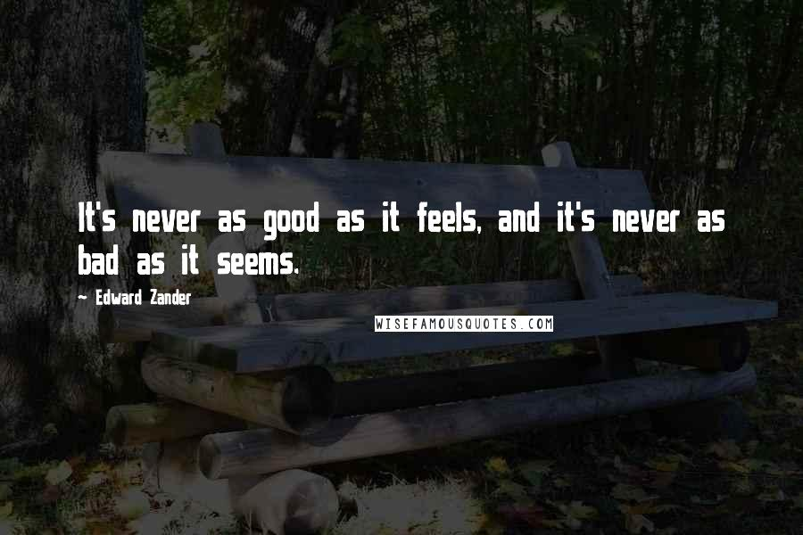 Edward Zander quotes: It's never as good as it feels, and it's never as bad as it seems.